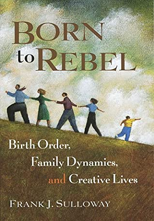 Born to Rebel: Birth order, Family Dynamics, and Creative Lives - Frank J. Sulloway