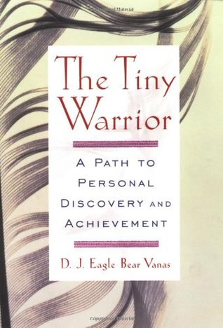 The Tiny Warrior: A Path to Personal Discovery and Achievement - D.J. Eagle Bear Vanas