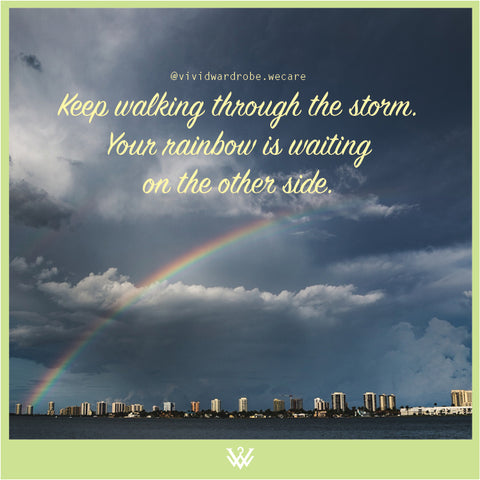Keep walking through the storm. Your rainbow is waiting on the other side