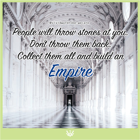 People will throw stones at you. Don't throw them back. Collect them all and build an  Empire