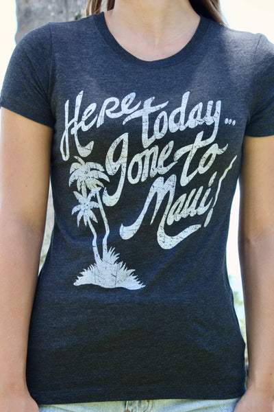 "Women's Charcoal ""Here today, gone to Maui"" Tee"