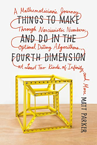 Things to Make and Do in the Fourth Dimension: A Mathematician's Journey Through Narcissistic Numbers, Optimal Dating Algorithms, at Least Two Kinds of Infinity, and More