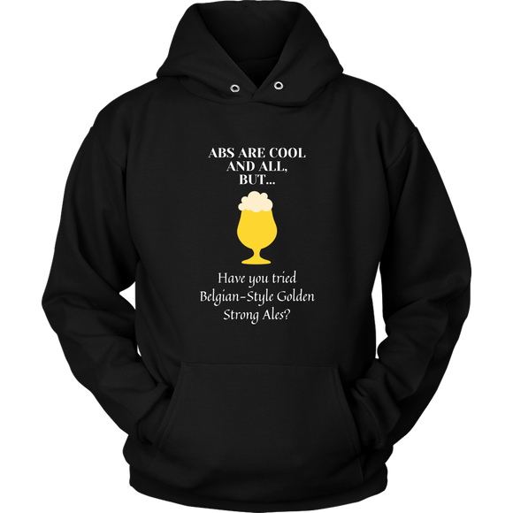 CRAFT BEER LOVER FUNNY HOODIE, ABS ARE COOL AND ALL, BUT... HAVE YOU TRIED BELGIAN-STYLE GOLDEN STRONG ALES?