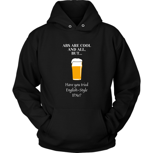 CRAFT BEER LOVER FUNNY HOODIE, ABS ARE COOL AND ALL, BUT... HAVE YOU TRIED ENGLISH-STYLE IPA'S?