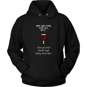 CRAFT BEER LOVER FUNNY HOODIE, ABS ARE COOL AND ALL, BUT... HAVE YOU TRIED BRITISH-STYLE BARLEY WINE ALES?