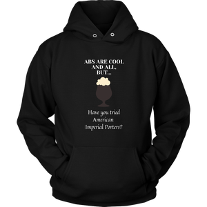 CRAFT BEER LOVER FUNNY HOODIE, ABS ARE COOL AND ALL, BUT... HAVE YOU TRIED AMERICAN IMPERIAL PORTERS?