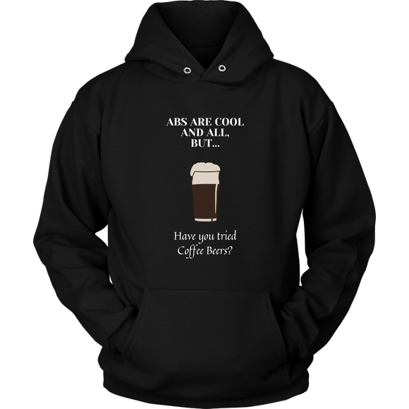 CRAFT BEER LOVER FUNNY HOODIE, ABS ARE COOL AND ALL, BUT... HAVE YOU TRIED COFFEE BEERS?