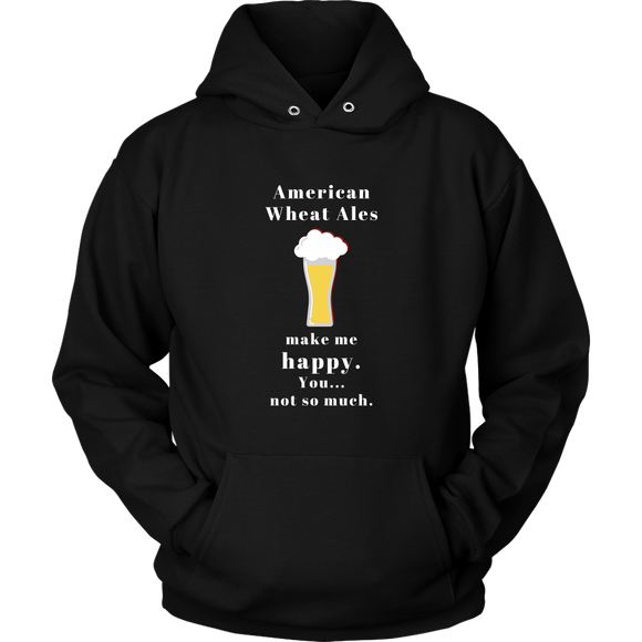 CRAFT BEER LOVER FUNNY HOODIE, AMERICAN WHEAT ALES MAKE ME HAPPY. YOU... NOT SO MUCH.