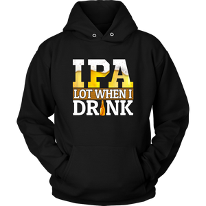 CRAFT BEER LOVER FUNNY HOODIE, IPA LOT WHEN I DRINK
