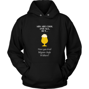 CRAFT BEER LOVER FUNNY HOODIE, ABS ARE COOL AND ALL, BUT... HAVE YOU TRIED BELGIAN-STYLE WITBIERS?