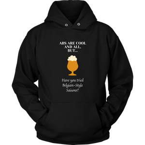 CRAFT BEER LOVER FUNNY HOODIE, ABS ARE COOL AND ALL, BUT... HAVE YOU TRIED BELGIAN-STYLE SAISONS?
