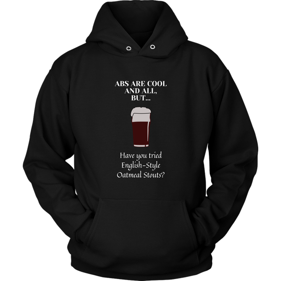 CRAFT BEER LOVER FUNNY HOODIE, ABS ARE COOL AND ALL, BUT... HAVE YOU TRIED ENGLISH-STYLE OATMEAL STOUTS?