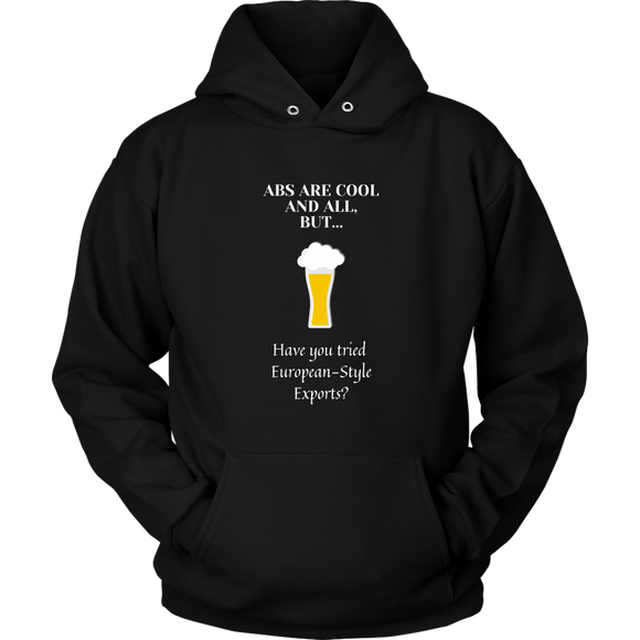 CRAFT BEER LOVER FUNNY HOODIE, ABS ARE COOL AND ALL, BUT... HAVE YOU TRIED EUROPEAN-STYLE EXPORTS?