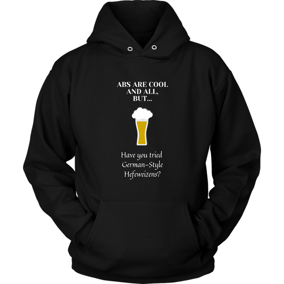 CRAFT BEER LOVER FUNNY HOODIE, ABS ARE COOL AND ALL, BUT... HAVE YOU TRIED GERMAN-STYLE HEFEWEIZENS?
