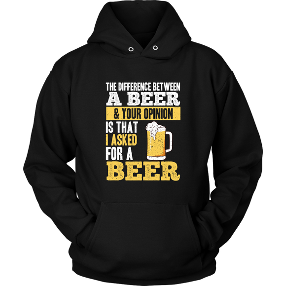 BEER LOVER FUNNY HOODIE, THE DIFFERENCE BETWEEN A BEER AND YOUR OPINION IS THAT I ASKED FOR A BEER