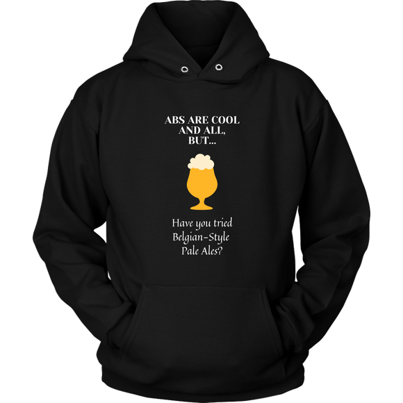 CRAFT BEER LOVER FUNNY HOODIE, ABS ARE COOL AND ALL, BUT... HAVE YOU TRIED BELGIAN-STYLE PALE ALES?