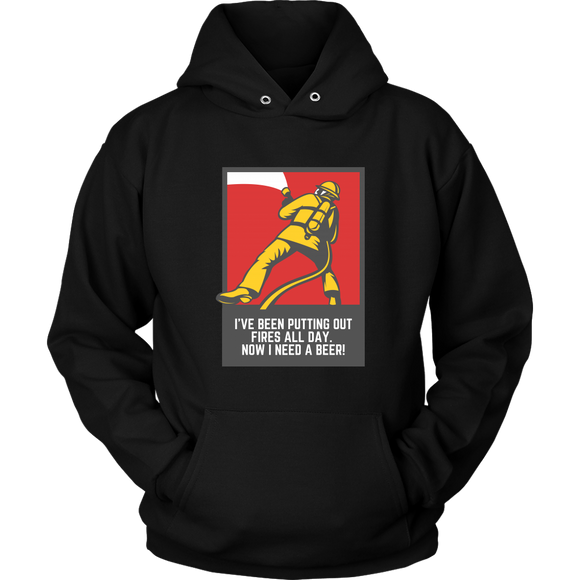 BEER LOVER FUNNY HOODIE, I'VE BEEN PUTTING OUT FIRES ALL DAY. NOW I NEED A BEER!