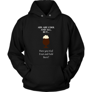 CRAFT BEER LOVER FUNNY HOODIE, ABS ARE COOL AND ALL, BUT... HAVE YOU TRIED FRUIT AND FIELD BEERS?