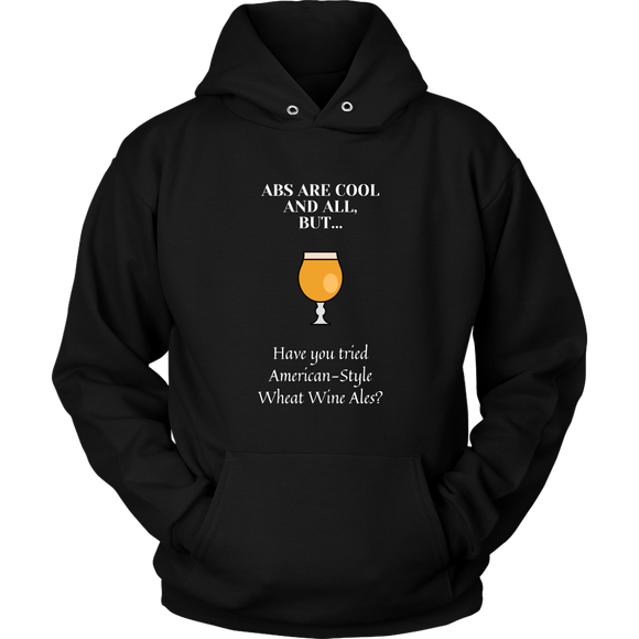 CRAFT BEER LOVER FUNNY HOODIE, ABS ARE COOL AND ALL, BUT... HAVE YOU TRIED AMERICAN-STYLE WHEAT WINE ALES?