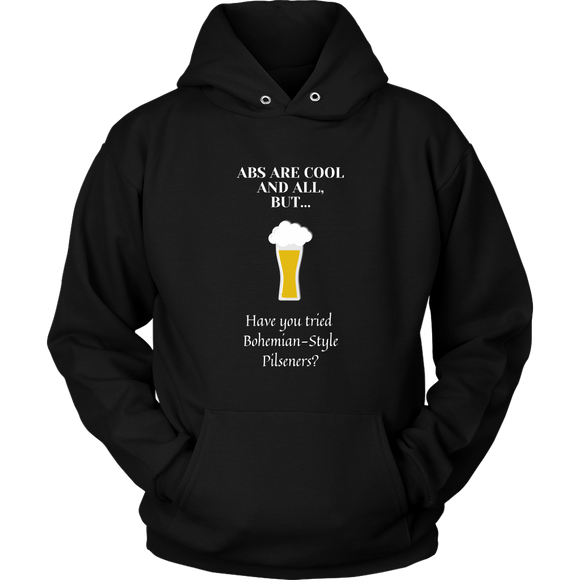 CRAFT BEER LOVER FUNNY HOODIE, ABS ARE COOL AND ALL, BUT... HAVE YOU TRIED BOHEMIAN-STYLE PILSENERS?