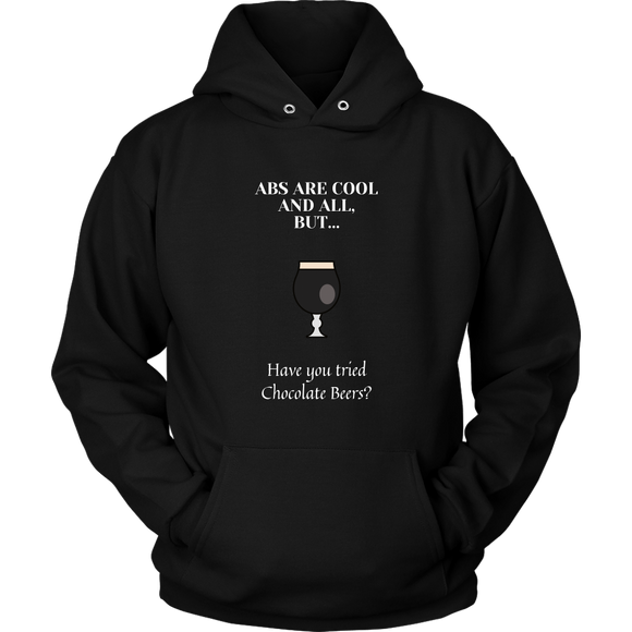 CRAFT BEER LOVER FUNNY HOODIE, ABS ARE COOL AND ALL, BUT... HAVE YOU TRIED CHOCOLATE BEERS?