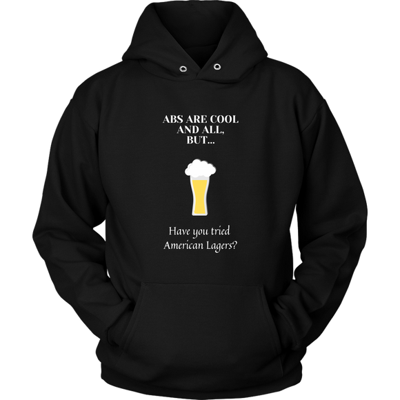 CRAFT BEER LOVER FUNNY HOODIE, ABS ARE COOL AND ALL, BUT... HAVE YOU TRIED AMERICAN LAGERS?