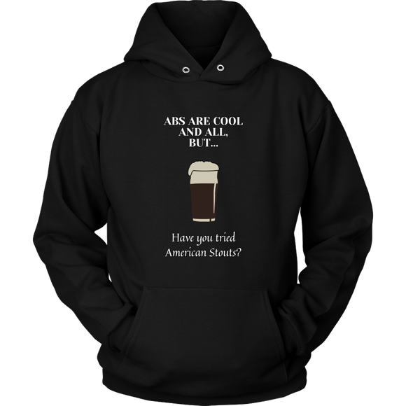 CRAFT BEER LOVER FUNNY HOODIE, ABS ARE COOL AND ALL, BUT... HAVE YOU TRIED AMERICAN STOUTS?