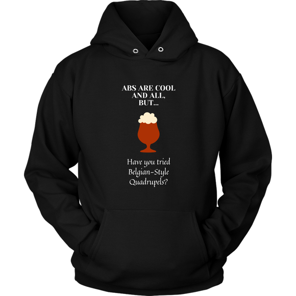 CRAFT BEER LOVER FUNNY HOODIE, ABS ARE COOL AND ALL, BUT... HAVE YOU TRIED BELGIAN-STYLE QUADRUPELS?