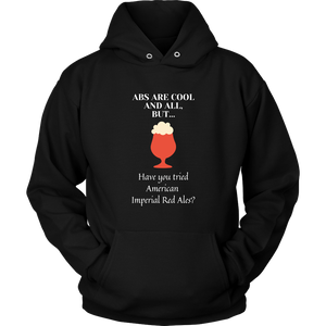 CRAFT BEER LOVER FUNNY HOODIE, ABS ARE COOL AND ALL, BUT... HAVE YOU TRIED AMERICAN IMPERIAL RED ALES?