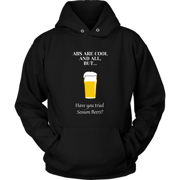 CRAFT BEER LOVER FUNNY HOODIE, ABS ARE COOL AND ALL, BUT... HAVE YOU TRIED SESSION BEERS?