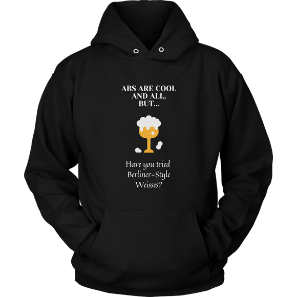 CRAFT BEER LOVER FUNNY HOODIE, ABS ARE COOL AND ALL, BUT... HAVE YOU TRIED BERLINER-STYLE WEISSES?