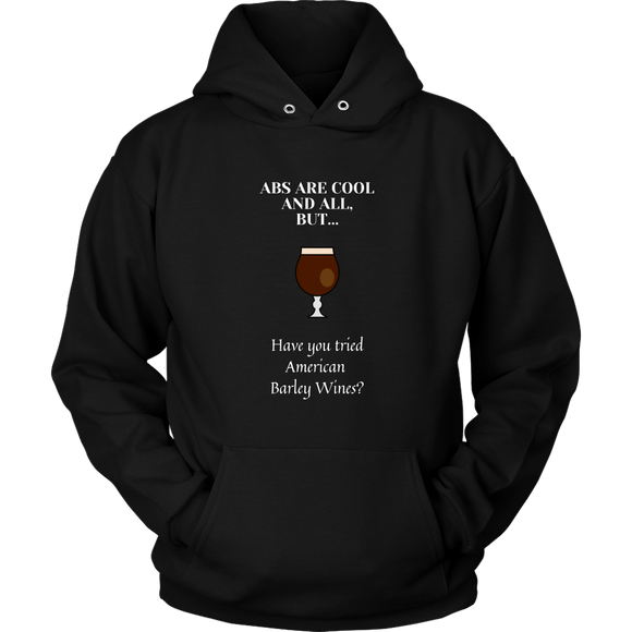 CRAFT BEER LOVER FUNNY HOODIE, ABS ARE COOL AND ALL, BUT... HAVE YOU TRIED AMERICAN BARLEY WINES?