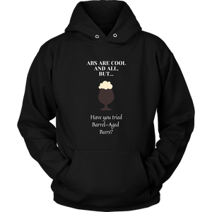 CRAFT BEER LOVER FUNNY HOODIE, ABS ARE COOL AND ALL, BUT... HAVE YOU TRIED BARREL-AGED BEERS?