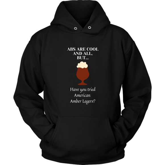 CRAFT BEER LOVER FUNNY HOODIE, ABS ARE COOL AND ALL, BUT... HAVE YOU TRIED AMERICAN AMBER LAGERS?