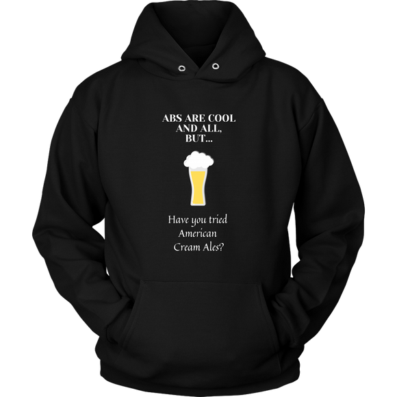 CRAFT BEER LOVER FUNNY HOODIE, ABS ARE COOL AND ALL, BUT... HAVE YOU TRIED AMERICAN CREAM ALES?