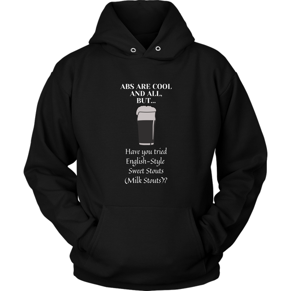 CRAFT BEER LOVER FUNNY HOODIE, ABS ARE COOL AND ALL, BUT... HAVE YOU TRIED ENGLISH-STYLE SWEET STOUTS (MILK STOUTS)?