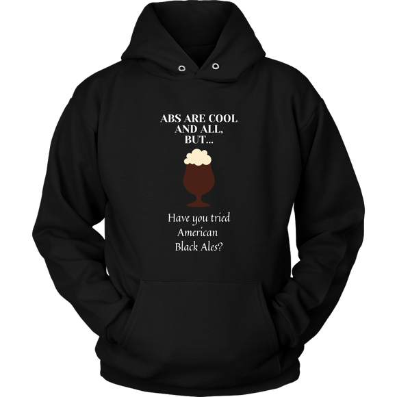 CRAFT BEER LOVER FUNNY HOODIE, ABS ARE COOL AND ALL, BUT... HAVE YOU TRIED AMERICAN BLACK ALES?