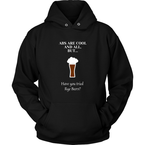 CRAFT BEER LOVER FUNNY HOODIE, ABS ARE COOL AND ALL, BUT... HAVE YOU TRIED RYE BEERS?