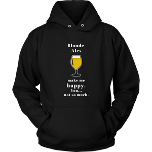 CRAFT BEER LOVER FUNNY HOODIE, BLONDE ALES MAKE ME HAPPY. YOU... NOT SO MUCH.