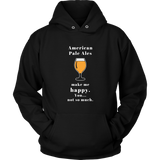 CRAFT BEER LOVER FUNNY HOODIE, AMERICAN PALE ALES MAKE ME HAPPY. YOU... NOT SO MUCH.