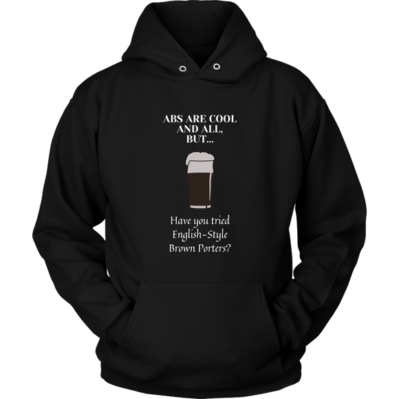 CRAFT BEER LOVER FUNNY HOODIE, ABS ARE COOL AND ALL, BUT... HAVE YOU TRIED ENGLISH-STYLE BROWN PORTERS?
