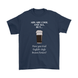 CRAFT BEER LOVER FUNNY T-SHIRT, ABS ARE COOL AND ALL, BUT... HAVE YOU TRIED ENGLISH-STYLE BROWN PORTERS?