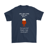 CRAFT BEER LOVER FUNNY T-SHIRT, ABS ARE COOL AND ALL, BUT... HAVE YOU TRIED BELGIAN-STYLE QUADRUPELS?