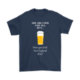 CRAFT BEER LOVER FUNNY T-SHIRT, ABS ARE COOL AND ALL, BUT... HAVE YOU TRIED NEW ENGLAND IPA'S?