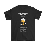 CRAFT BEER LOVER FUNNY T-SHIRT, ABS ARE COOL AND ALL, BUT... HAVE YOU TRIED AMERICAN SOUR BEERS?