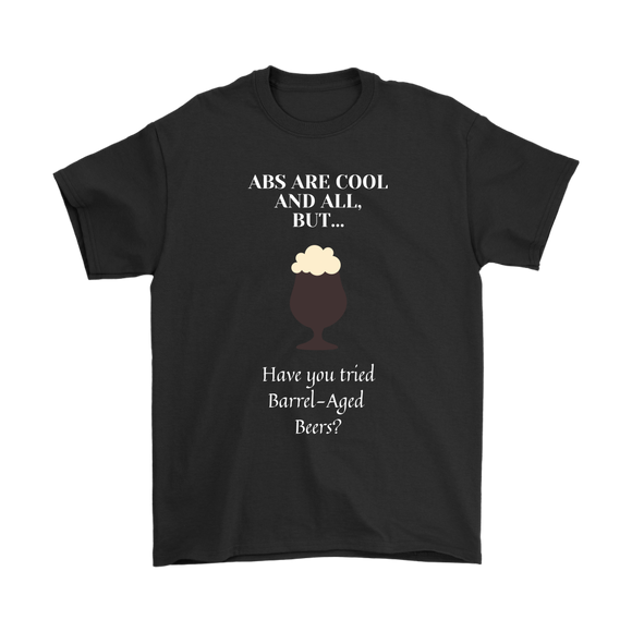 CRAFT BEER LOVER FUNNY T-SHIRT, ABS ARE COOL AND ALL, BUT... HAVE YOU TRIED BARREL-AGED BEERS?