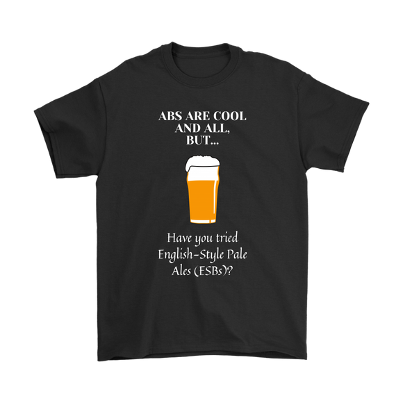 CRAFT BEER LOVER FUNNY T-SHIRT, ABS ARE COOL AND ALL, BUT... HAVE YOU TRIED ENGLISH-STYLE PALE ALES (ESB'S)?