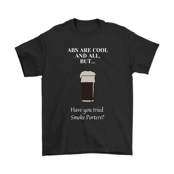 CRAFT BEER LOVER FUNNY T-SHIRT, ABS ARE COOL AND ALL, BUT... HAVE YOU TRIED SMOKE PORTERS?