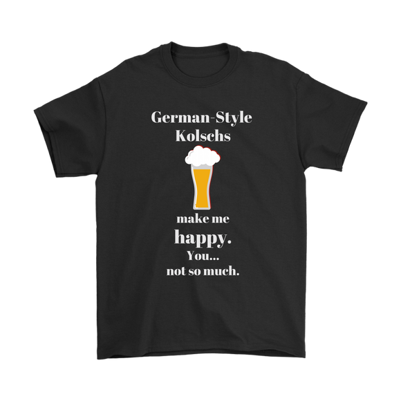 CRAFT BEER LOVER FUNNY T-SHIRT, GERMAN-STYLE KOLSCHS MAKE ME HAPPY. YOU... NOT SO MUCH.