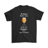 CRAFT BEER LOVER FUNNY T-SHIRT, BELGIAN PALE ALES MAKE ME HAPPY. YOU... NOT SO MUCH.